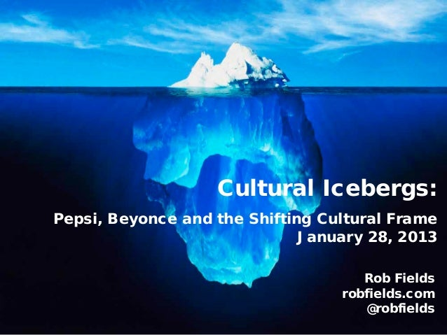 Cultural Icebergs:Pepsi, Beyonce and the Shifting Cultural Frame                              January 28, 2013            ...
