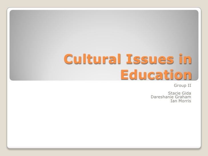Cultural Issues in         Education                       Group II                    Stacie Gida             Dareshanie ...