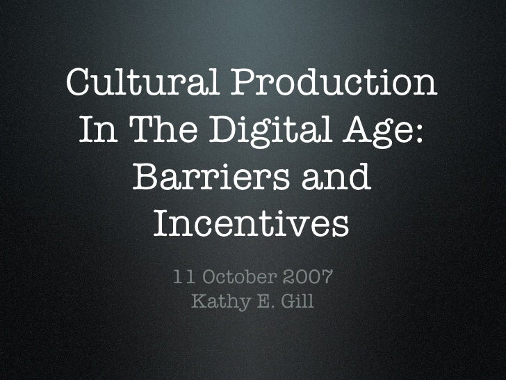 Cultural Production In The Digital Age: Barriers and Incentives <ul><li>11 October 2007 Kathy E. Gill </li></ul>