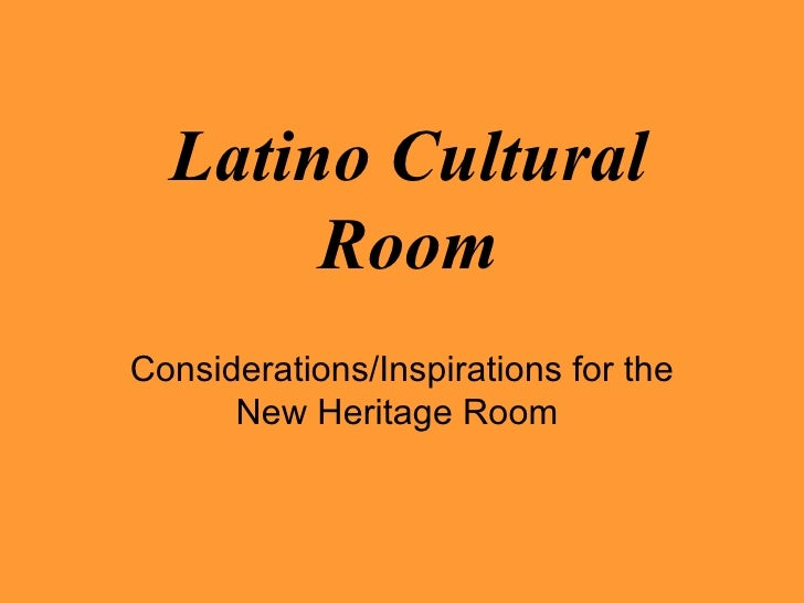 Latino Cultural Room Considerations/Inspirations for the New Heritage Room