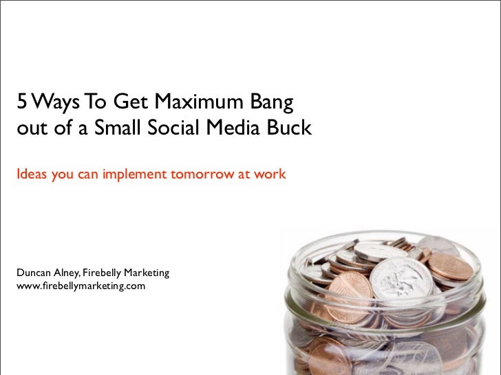 5 Ways To Get Maximum Bang out of a Small Social Media Buck Ideas you can implement tomorrow at work     Duncan Alney, Fir...