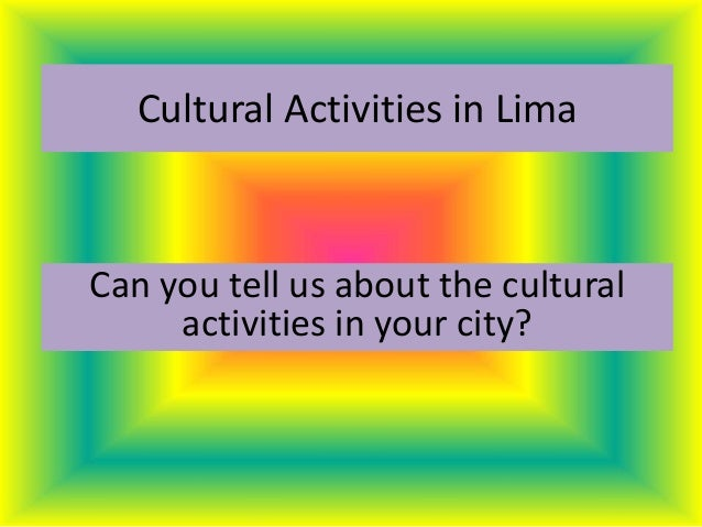 Cultural Activities in Lima Can you tell us about the cultural activities in your city?