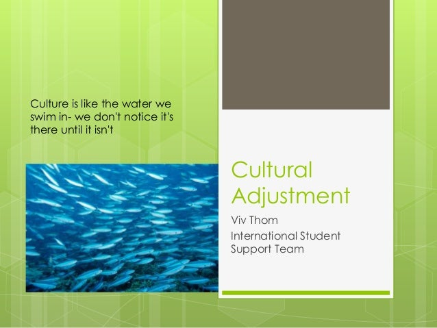 Cultural Adjustment Viv Thom International Student Support Team Culture is like the water we swim in- we don't notice it's...