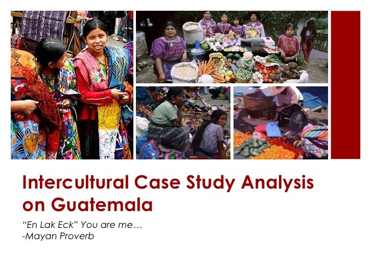 "Intercultural Case Study Analysison Guatemala""En Lak Eck"" You are me…-Mayan Proverb"