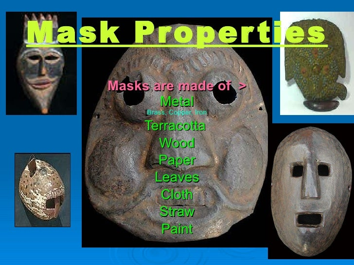 Mask Properties Masks are made of  > Metal [ Brass, Copper, Iron ] Terracotta  Wood Paper Leaves Cloth Straw Paint