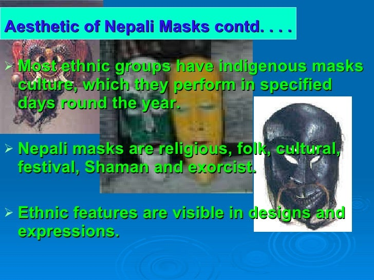 Aesthetic of Nepali Masks contd. . . .   <ul><li>Most ethnic groups have indigenous masks culture, which they perform in s...