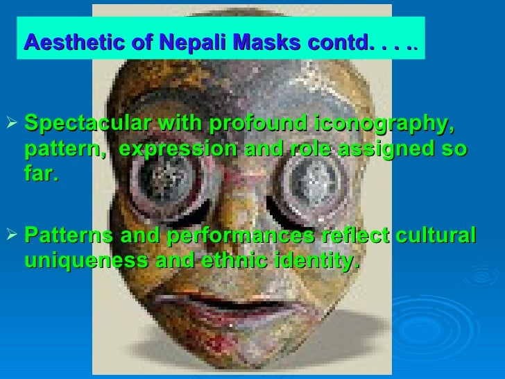 Aesthetic of Nepali Masks contd. . . . .   <ul><li>Spectacular with profound iconography, pattern,  expression and role as...