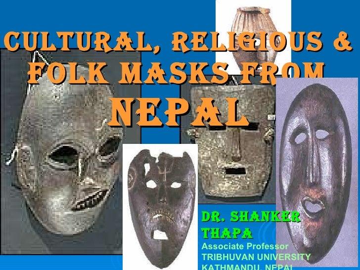 CULTURAL, religious   &   FOLK MASKS From   NEPAL Dr. SHANKER THAPA Associate Professor TRIBHUVAN UNIVERSITY KATHMANDU, NE...