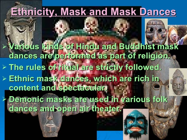Ethnicity, Mask and Mask Dances <ul><li>Various kinds of Hindu and Buddhist mask dances are performed as part of religion....