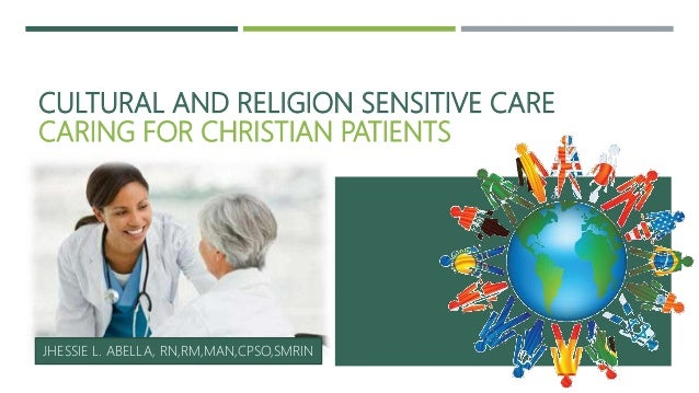 CULTURAL AND RELIGION SENSITIVE CARE CARING FOR CHRISTIAN PATIENTS JHESSIE L. ABELLA, RN,RM,MAN,CPSO,SMRIN