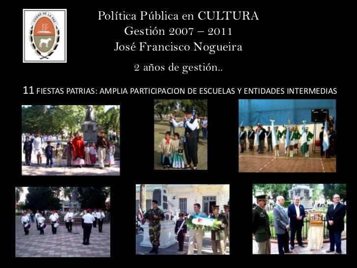 Política Pública en CULTURA<br />Gestión 2007 – 2011<br />José Francisco Nogueira<br />2 años de gestión..<br />11 FIESTAS...