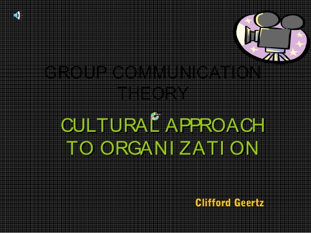 GROUP COMMUNICATION      THEORY CULTURAL APPROACH  TO ORGANI ZATI ON             Clifford Geertz