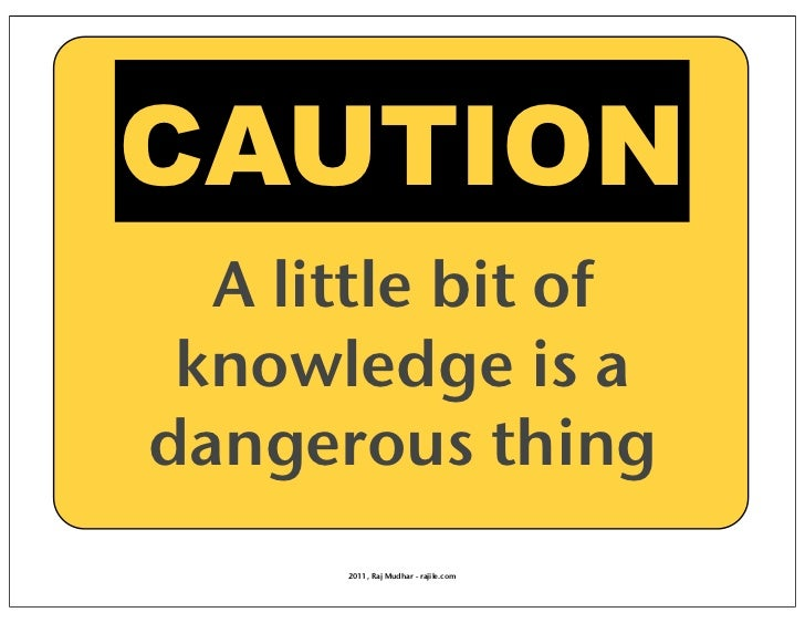 CAUTION  A little bit of knowledge is adangerous thing      2011, Raj Mudhar - rajile.com