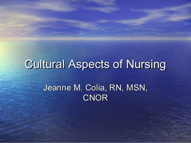 Cultural Aspects of Nursing   Jeanne M. Colia, RN, MSN,            CNOR
