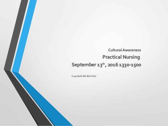 Cultural Awareness Practical Nursing September 13th , 2016 1330-1500 Greg Riehl RN BScN MA