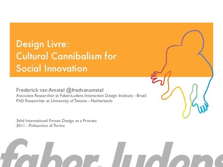 Design Livre:Cultural Cannibalism forSocial InnovationFrederick van Amstel @fredvanamstelAssociate Researcher at Faber-Lud...