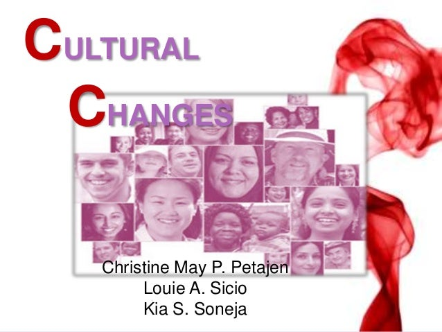 CULTURAL CHANGES Christine May P. Petajen Louie A. Sicio Kia S. Soneja