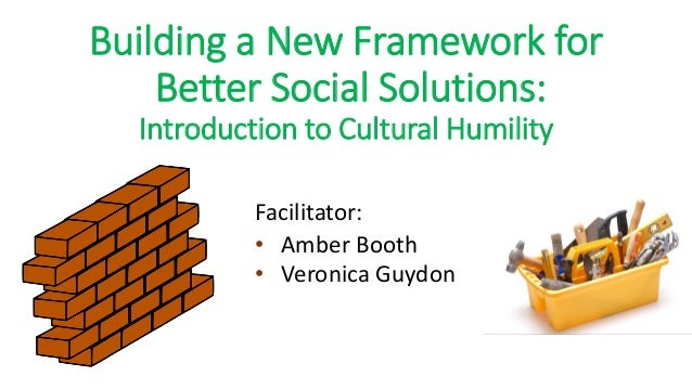 Building a New Framework for Better Social Solutions: Introduction to Cultural Humility Facilitator: • Amber Booth • Veron...