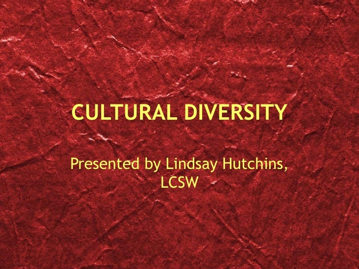 CULTURAL DIVERSITY Presented by Lindsay Hutchins, LCSW