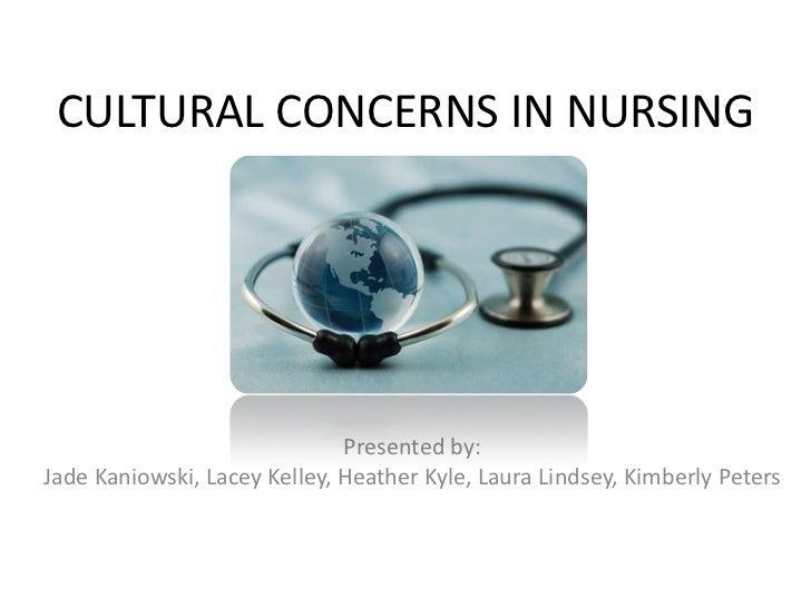 CULTURAL CONCERNS IN NURSING                              Presented by:Jade Kaniowski, Lacey Kelley, Heather Kyle, Laura L...