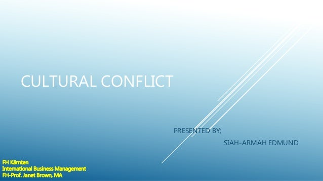 CULTURAL CONFLICT PRESENTED BY; SIAH-ARMAH EDMUND FH Kärnten International Business Management FH-Prof. Janet Brown, MA
