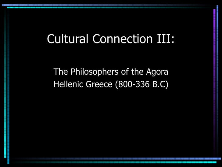 Cultural Connection III: The Philosophers of the Agora Hellenic Greece (800-336 B.C)