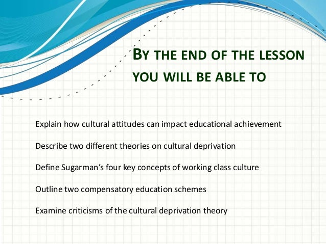 cultural deprivation theory an explanation of Definition: material deprivation refers to the inability for individuals or households to afford those consumption goods and activities that are typical in a society at a given point in time, irrespective of people's preferences with respect to these items.