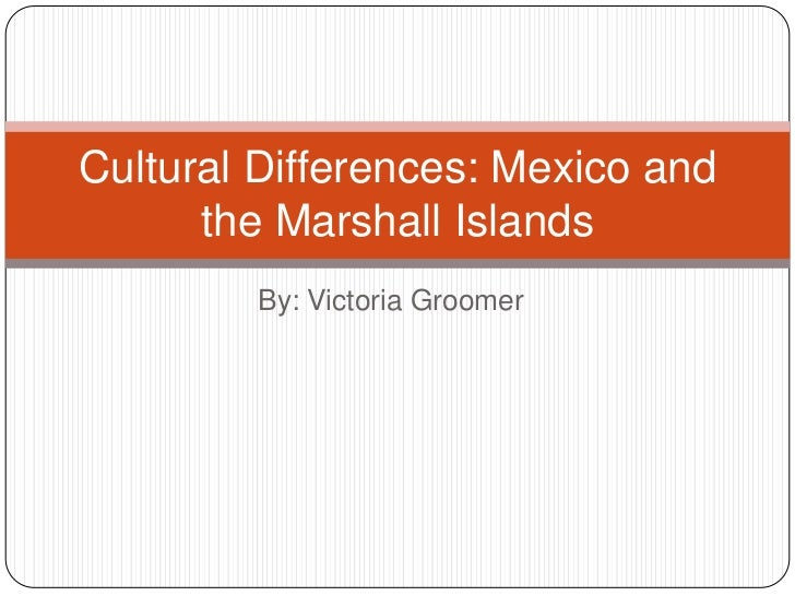 Cultural Differences: Mexico and      the Marshall Islands        By: Victoria Groomer