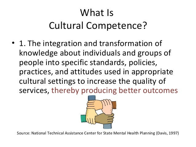 what is culture and cultural competence Cultural competence means gaining knowledge about both our own culture(s) and the culture(s) with which we work this process must begin with each of us, before moving outward to the community self-awareness means thoroughly examining our own lifestyle, thoughts, and assumptions—particularly our cultural assumptions.