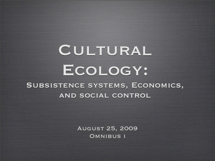 Cultural       Ecology: Subsistence systems, Economics,       and social control             August 25, 2009             O...