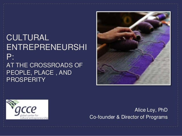 CULTURALENTREPRENEURSHIP:AT THE CROSSROADS OFPEOPLE, PLACE , ANDPROSPERITY                                          Alice ...