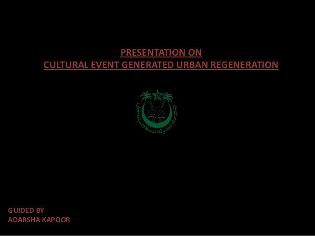 PRESENTATION ON        CULTURAL EVENT GENERATED URBAN REGENERATIONGUIDED BYADARSHA KAPOOR