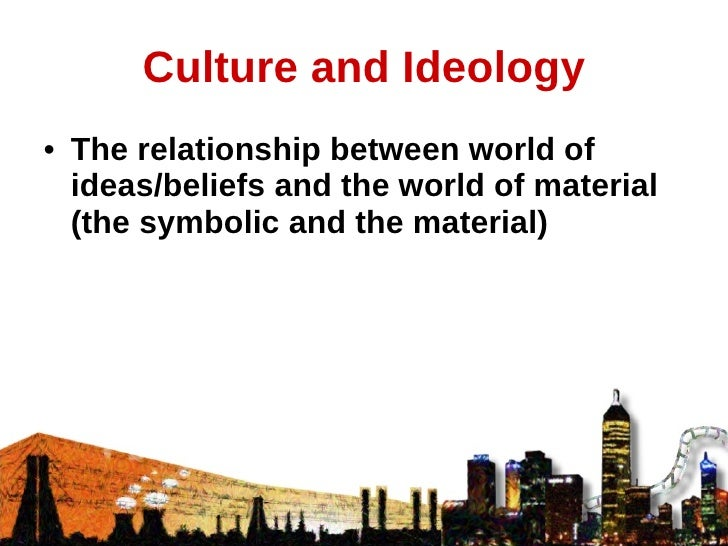 Culture and Ideology <ul><li>The relationship between world of ideas/beliefs and the world of material (the symbolic and t...