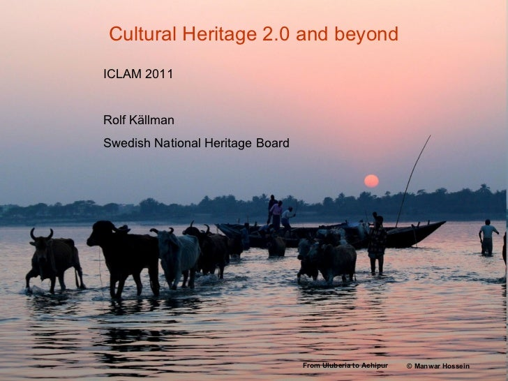 Cultural Heritage 2.0 and beyond ICLAM 2011 Rolf Källman Swedish National Heritage Board From Uluberia to Achipur   ©  Man...