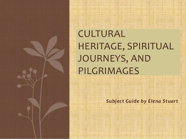 CULTURAL HERITAGE, SPIRITUAL JOURNEYS, AND PILGRIMAGES Subject Guide by Elena Stuart