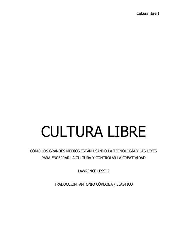 Cultura libre 1 CULTURA LIBRE CÓMO LOS GRANDES MEDIOS ESTÁN USANDO LA TECNOLOGÍA Y LAS LEYES PARA ENCERRAR LA CULTURA Y CO...