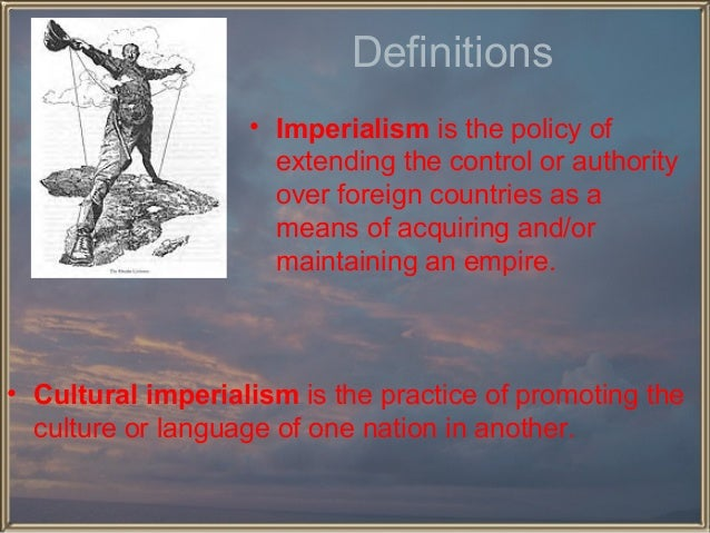 Definitions • Imperialism is the policy of extending the control or authority over foreign countries as a means of acquiri...