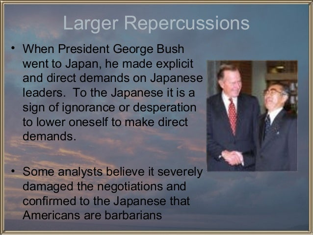 Larger Repercussions • When President George Bush went to Japan, he made explicit and direct demands on Japanese leaders. ...