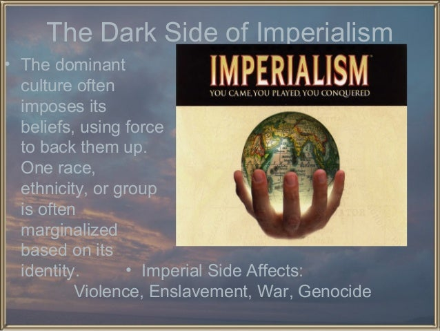 The Dark Side of Imperialism • The dominant culture often imposes its beliefs, using force to back them up. One race, ethn...
