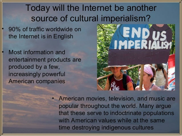 Today will the Internet be another source of cultural imperialism? • 90% of traffic worldwide on the Internet is in Englis...