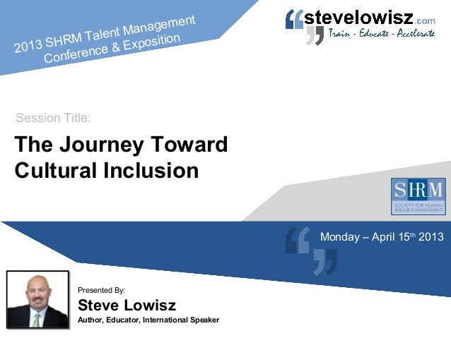 2013 SHRM Talent ManagementConference & ExpositionSteve LowiszAuthor, Educator, International SpeakerPresented By:The Jour...