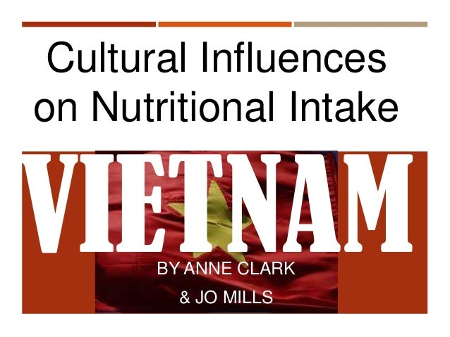 BY ANNE CLARK & JO MILLS Cultural Influences on Nutritional Intake VIETNAM