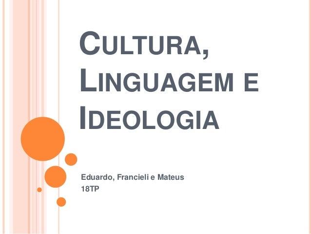 CULTURA,  LINGUAGEM E  IDEOLOGIA  Eduardo, Francieli e Mateus  18TP