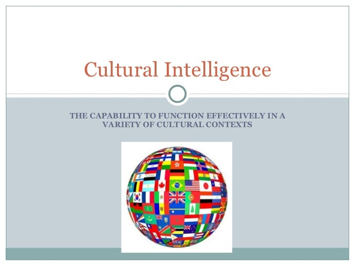 THE CAPABILITY TO FUNCTION EFFECTIVELY IN A VARIETY OF CULTURAL CONTEXTS Cultural Intelligence