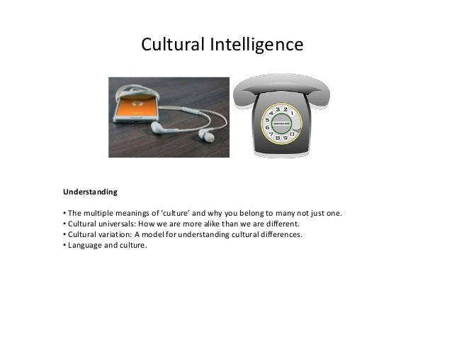 Cultural Intelligence Understanding • The multiple meanings of 'culture' and why you belong to many not just one. • Cultur...