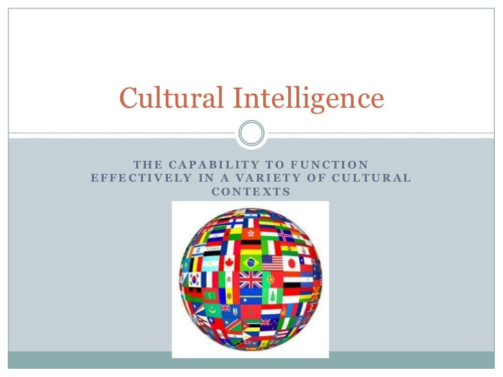 Cultural Intelligence    THE CAPABILITY TO FUNCTIONEFFECTIVELY IN A VARIETY OF CULTURAL              CONTEXTS