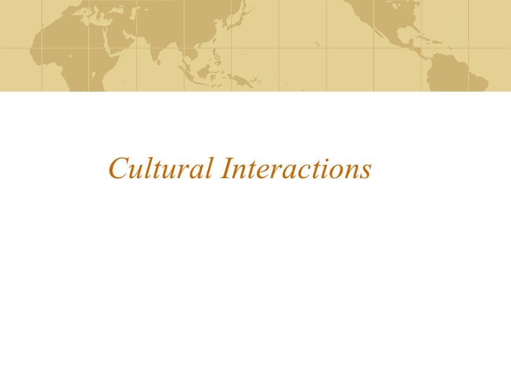Cultural Interactions Notes are not torture, they make you smart….. 