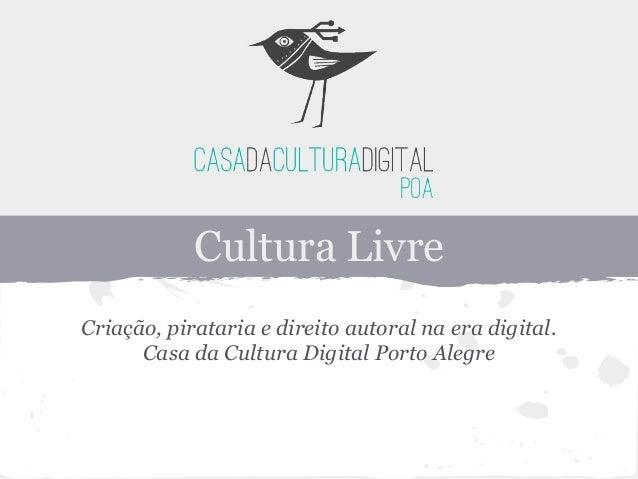 Cultura Livre Criação, pirataria e direito autoral na era digital. Casa da Cultura Digital Porto Alegre