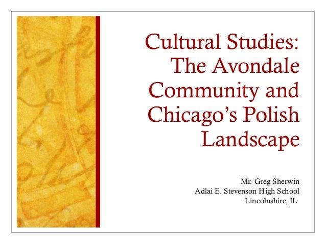 Cultural Studies: The Avondale Community and Chicago's Polish Landscape Mr. Greg Sherwin Adlai E. Stevenson High School Li...