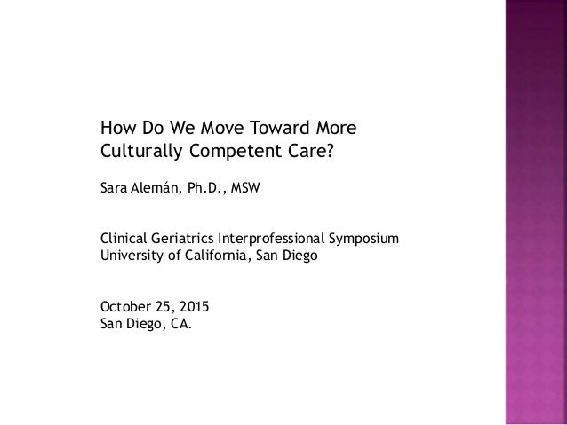 How Do We Move Toward More Culturally Competent Care? Sara Alemán, Ph.D., MSW Clinical Geriatrics Interprofessional Sympos...